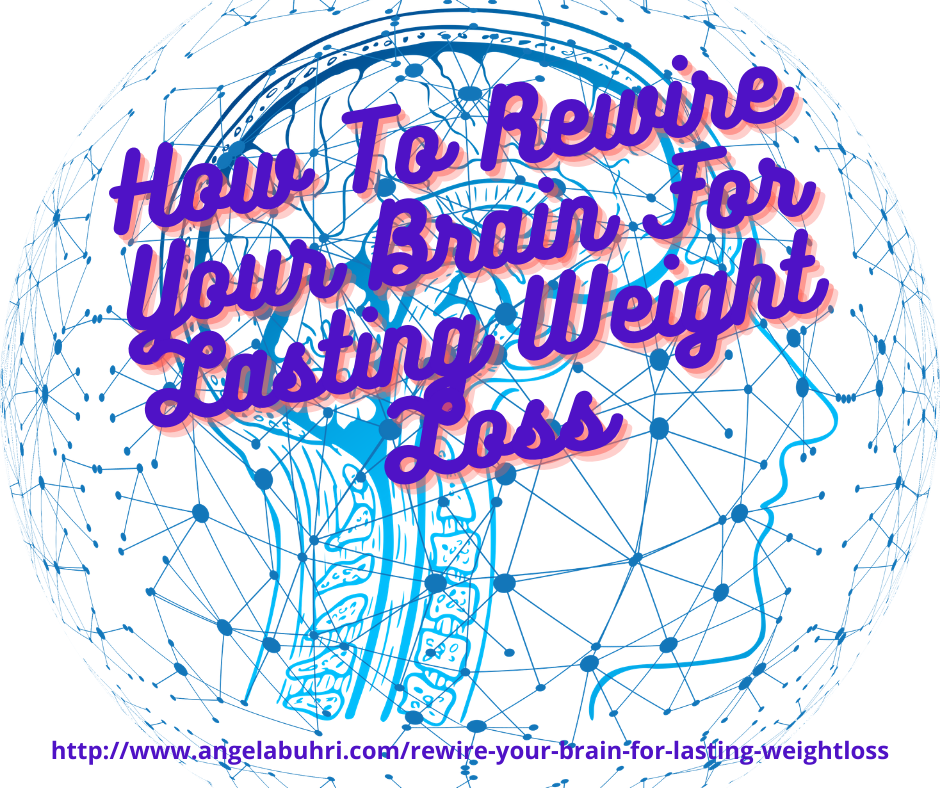 How To Rewire Your Brain For Lasting Weight Loss